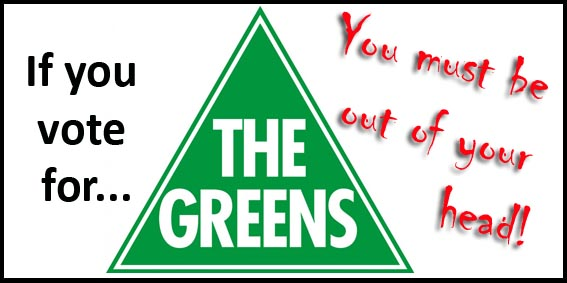 The Greens are the lunatic fringe of politics and you must be nuts to vote for them.